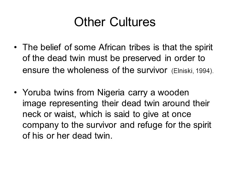 Other Cultures The belief of some African tribes is that the spirit of the dead twin must be preserved in order to ensure the wholeness of the survivor (Elniski, 1994).