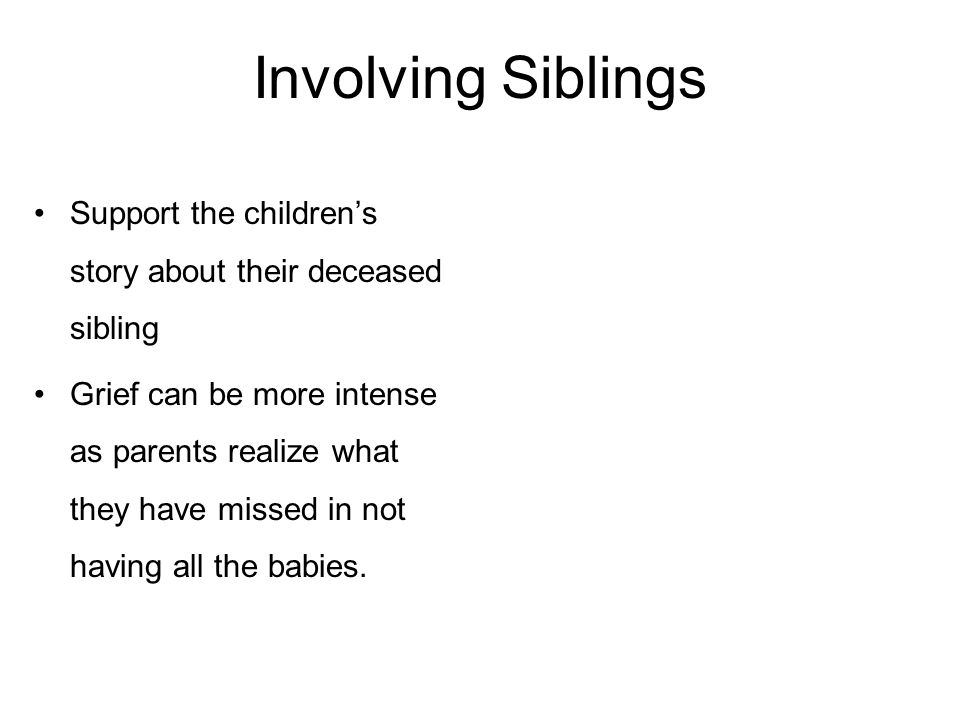 Involving Siblings Support the children's story about their deceased sibling Grief can be more intense as parents realize what they have missed in not having all the babies.