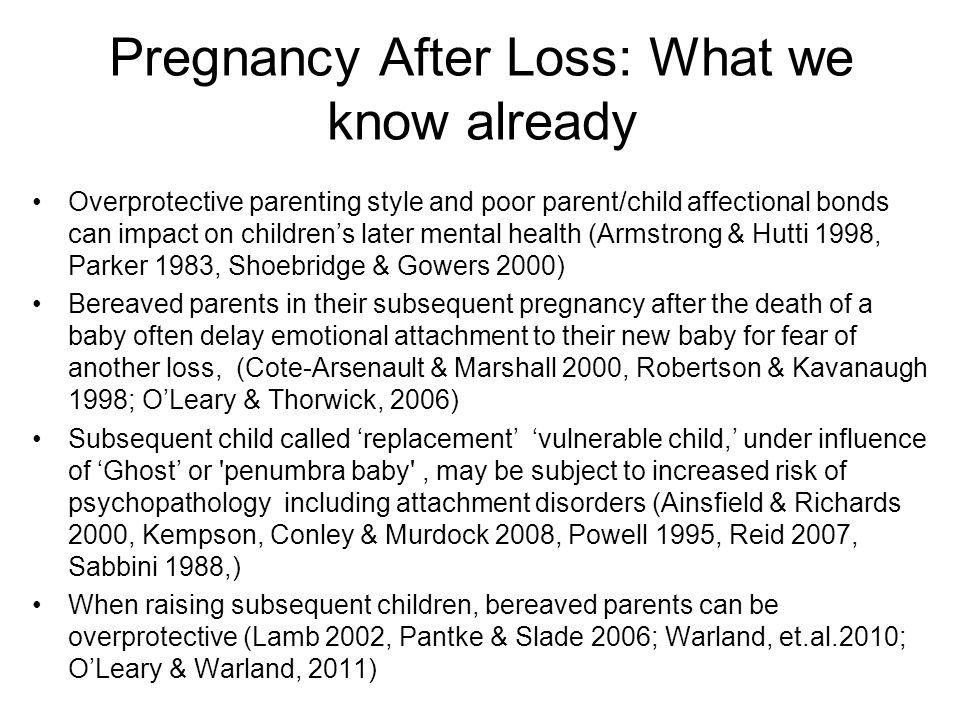 Pregnancy After Loss: What we know already Overprotective parenting style and poor parent/child affectional bonds can impact on children's later mental health (Armstrong & Hutti 1998, Parker 1983, Shoebridge & Gowers 2000) Bereaved parents in their subsequent pregnancy after the death of a baby often delay emotional attachment to their new baby for fear of another loss, (Cote-Arsenault & Marshall 2000, Robertson & Kavanaugh 1998; O'Leary & Thorwick, 2006) Subsequent child called 'replacement' 'vulnerable child,' under influence of 'Ghost' or penumbra baby , may be subject to increased risk of psychopathology including attachment disorders (Ainsfield & Richards 2000, Kempson, Conley & Murdock 2008, Powell 1995, Reid 2007, Sabbini 1988,) When raising subsequent children, bereaved parents can be overprotective (Lamb 2002, Pantke & Slade 2006; Warland, et.al.2010; O'Leary & Warland, 2011)