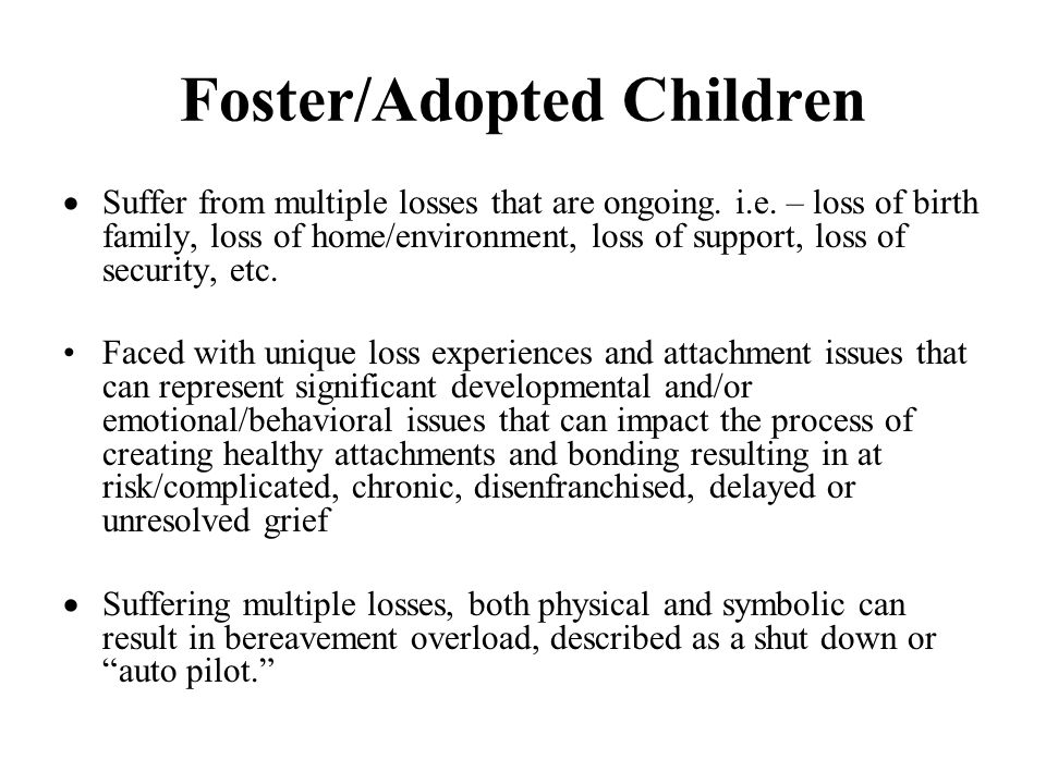 Foster/Adopted Children  Suffer from multiple losses that are ongoing.