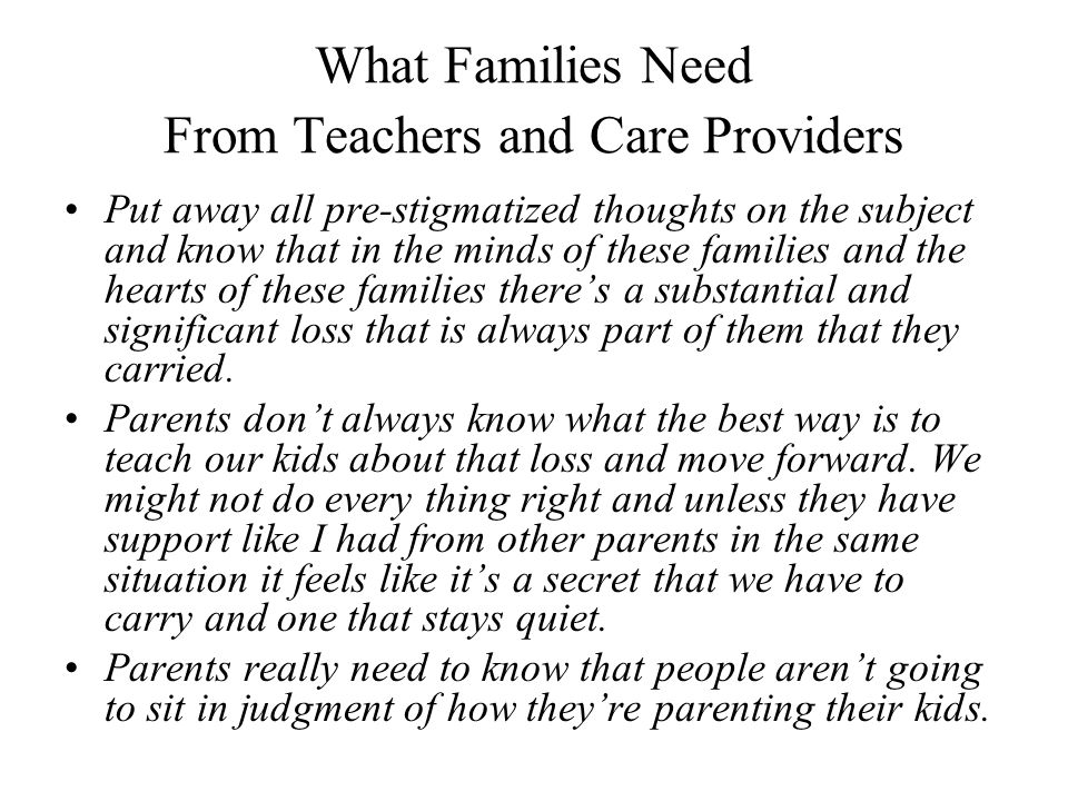 What Families Need From Teachers and Care Providers Put away all pre-stigmatized thoughts on the subject and know that in the minds of these families and the hearts of these families there's a substantial and significant loss that is always part of them that they carried.