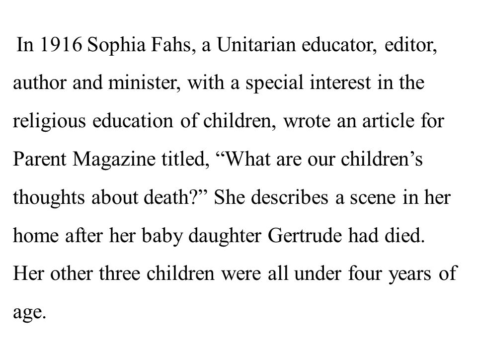 In 1916 Sophia Fahs, a Unitarian educator, editor, author and minister, with a special interest in the religious education of children, wrote an article for Parent Magazine titled, What are our children's thoughts about death She describes a scene in her home after her baby daughter Gertrude had died.