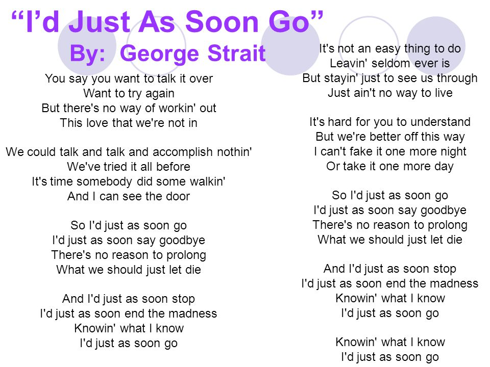 I'd Just As Soon Go By: George Strait You say you want to talk it over Want to try again But there s no way of workin out This love that we re not in We could talk and talk and accomplish nothin We ve tried it all before It s time somebody did some walkin And I can see the door So I d just as soon go I d just as soon say goodbye There s no reason to prolong What we should just let die And I d just as soon stop I d just as soon end the madness Knowin what I know I d just as soon go It s not an easy thing to do Leavin seldom ever is But stayin just to see us through Just ain t no way to live It s hard for you to understand But we re better off this way I can t fake it one more night Or take it one more day So I d just as soon go I d just as soon say goodbye There s no reason to prolong What we should just let die And I d just as soon stop I d just as soon end the madness Knowin what I know I d just as soon go Knowin what I know I d just as soon go