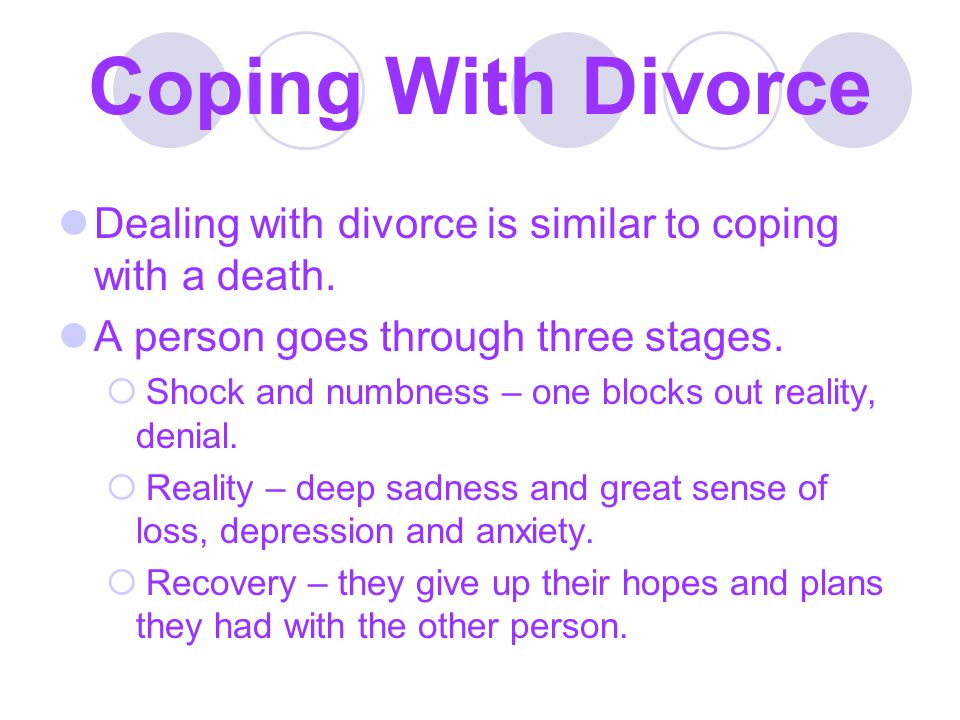 Coping With Divorce Dealing with divorce is similar to coping with a death. A person goes through three stages.  Shock and numbness – one blocks out