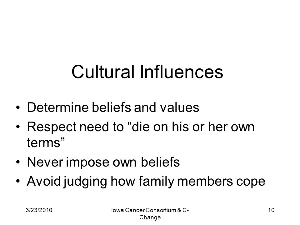 """3/23/2010Iowa Cancer Consortium & C- Change 10 Cultural Influences Determine beliefs and values Respect need to """"die on his or her own terms"""" Never im"""