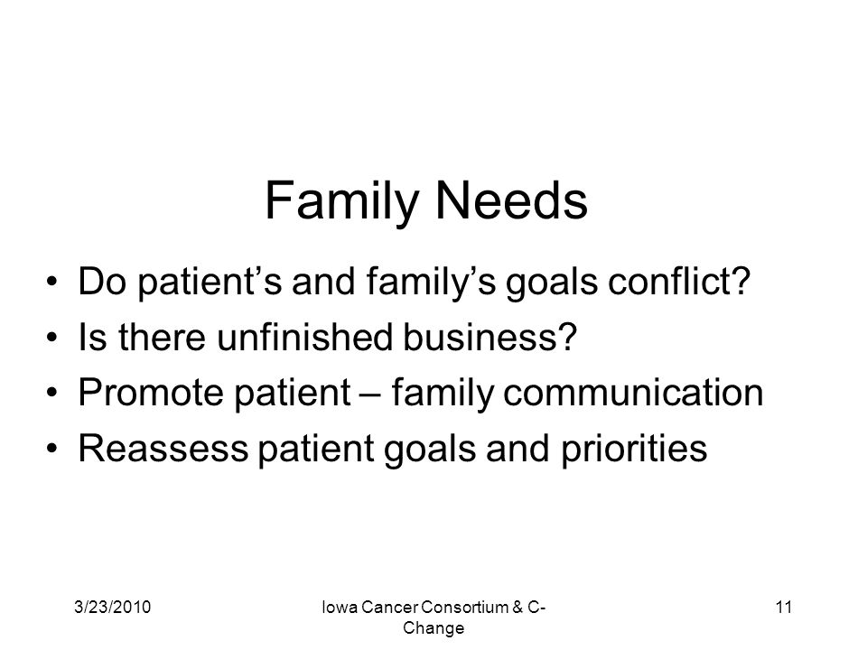 3/23/2010Iowa Cancer Consortium & C- Change 11 Family Needs Do patient's and family's goals conflict? Is there unfinished business? Promote patient –