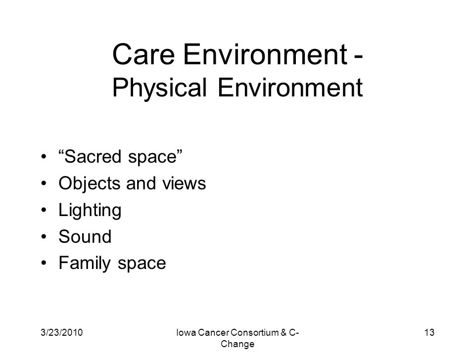 """3/23/2010Iowa Cancer Consortium & C- Change 13 Care Environment - Physical Environment """"Sacred space"""" Objects and views Lighting Sound Family space"""