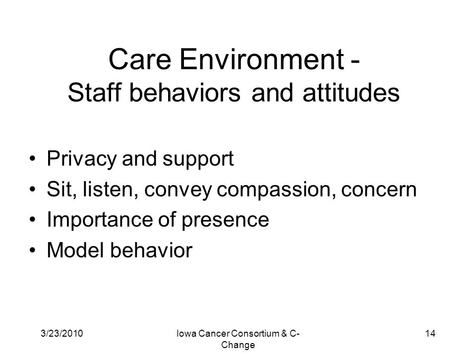 3/23/2010Iowa Cancer Consortium & C- Change 14 Care Environment - Staff behaviors and attitudes Privacy and support Sit, listen, convey compassion, co