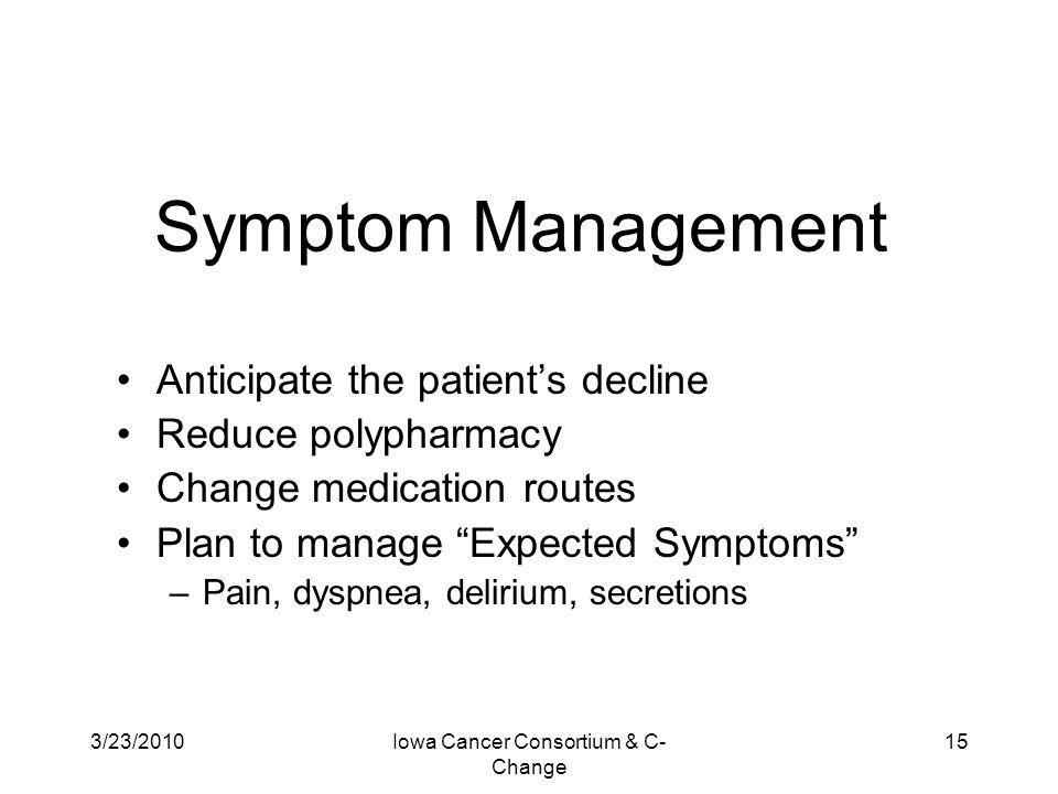 3/23/2010Iowa Cancer Consortium & C- Change 15 Symptom Management Anticipate the patient's decline Reduce polypharmacy Change medication routes Plan t