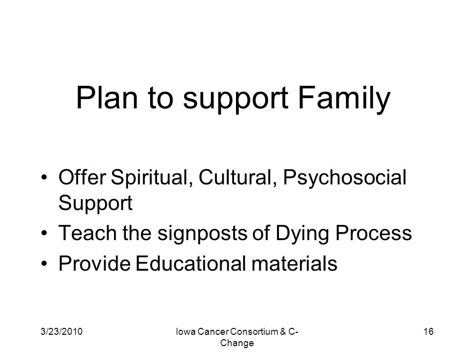 3/23/2010Iowa Cancer Consortium & C- Change 16 Plan to support Family Offer Spiritual, Cultural, Psychosocial Support Teach the signposts of Dying Pro