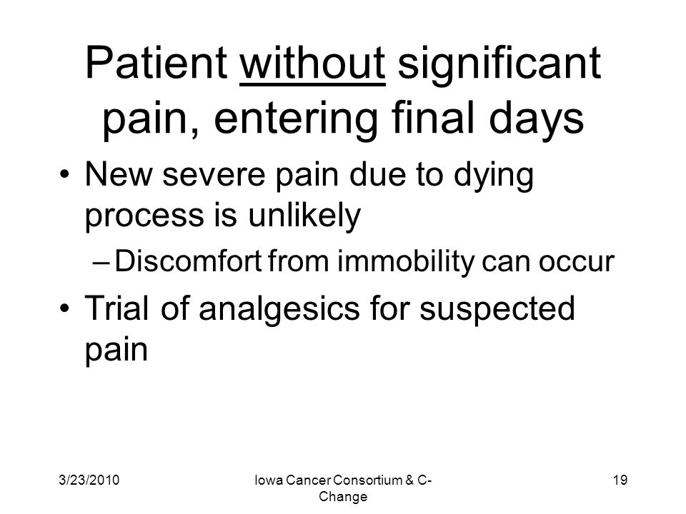 3/23/2010Iowa Cancer Consortium & C- Change 19 Patient without significant pain, entering final days New severe pain due to dying process is unlikely