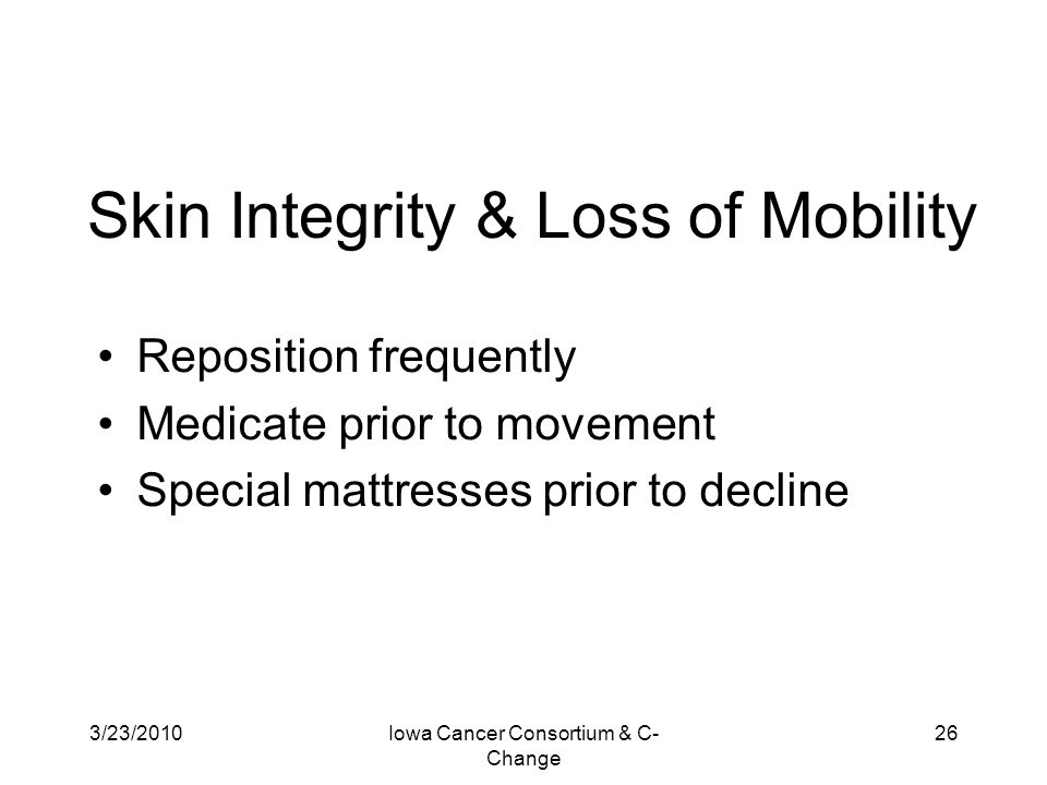 3/23/2010Iowa Cancer Consortium & C- Change 26 Skin Integrity & Loss of Mobility Reposition frequently Medicate prior to movement Special mattresses p
