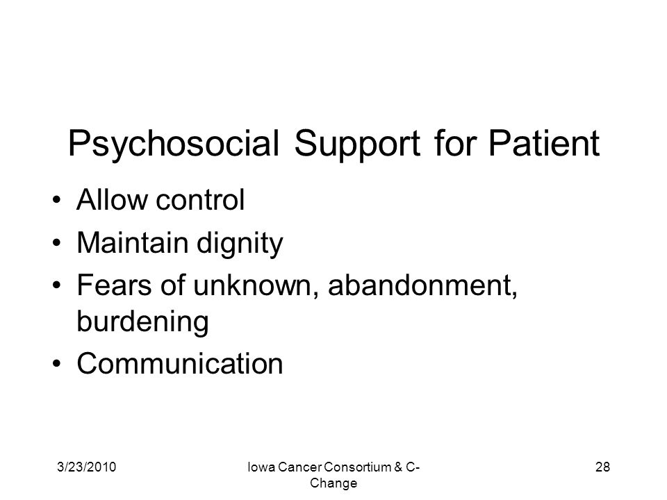 3/23/2010Iowa Cancer Consortium & C- Change 28 Psychosocial Support for Patient Allow control Maintain dignity Fears of unknown, abandonment, burdenin