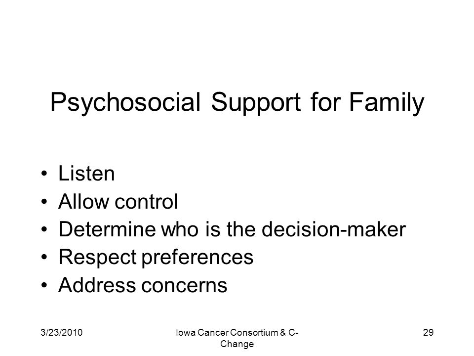 3/23/2010Iowa Cancer Consortium & C- Change 29 Psychosocial Support for Family Listen Allow control Determine who is the decision-maker Respect prefer