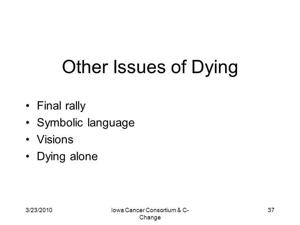 3/23/2010Iowa Cancer Consortium & C- Change 37 Other Issues of Dying Final rally Symbolic language Visions Dying alone