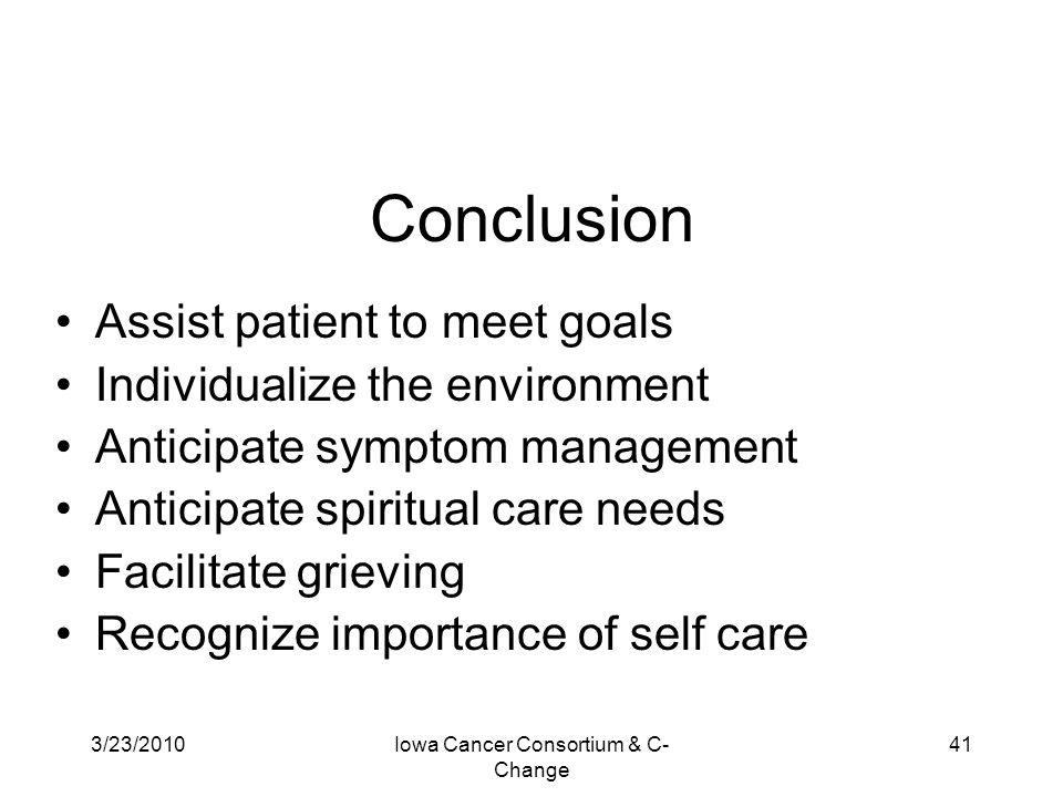 3/23/2010Iowa Cancer Consortium & C- Change 41 Conclusion Assist patient to meet goals Individualize the environment Anticipate symptom management Ant