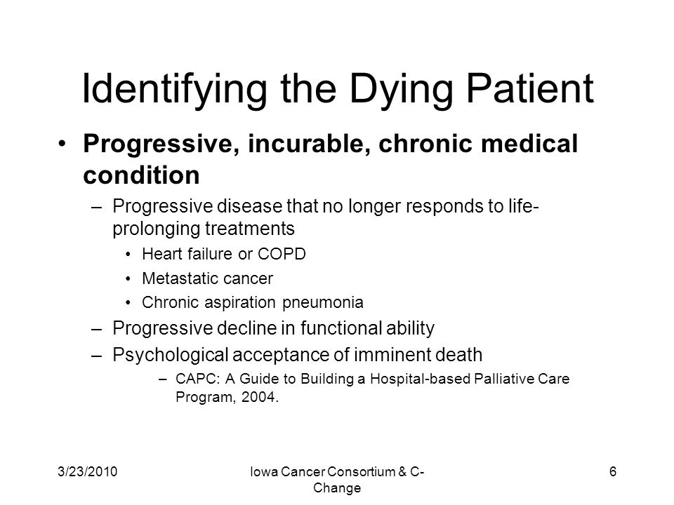 3/23/2010Iowa Cancer Consortium & C- Change 7 Identifying the Dying Patient Syndrome of Imminent Death –Early Stage - bedbound, loss of interest/ability to eat/drink; cognitive changes; either hypo/hyperactive delirium, or sedation –Mid Stage - further decline in mental status (obtunded); 'death rattle' or inability to manage oral secretions; fever –Late Stage - coma, cool extremities, altered respiratory pattern; fever –Time Course - varies from less than 24hrs to 14days; difficult to predict time course; family distress as patient 'lingers.' –CAPC: A Guide to Building a Hospital-based Palliative Care Program, 2004.