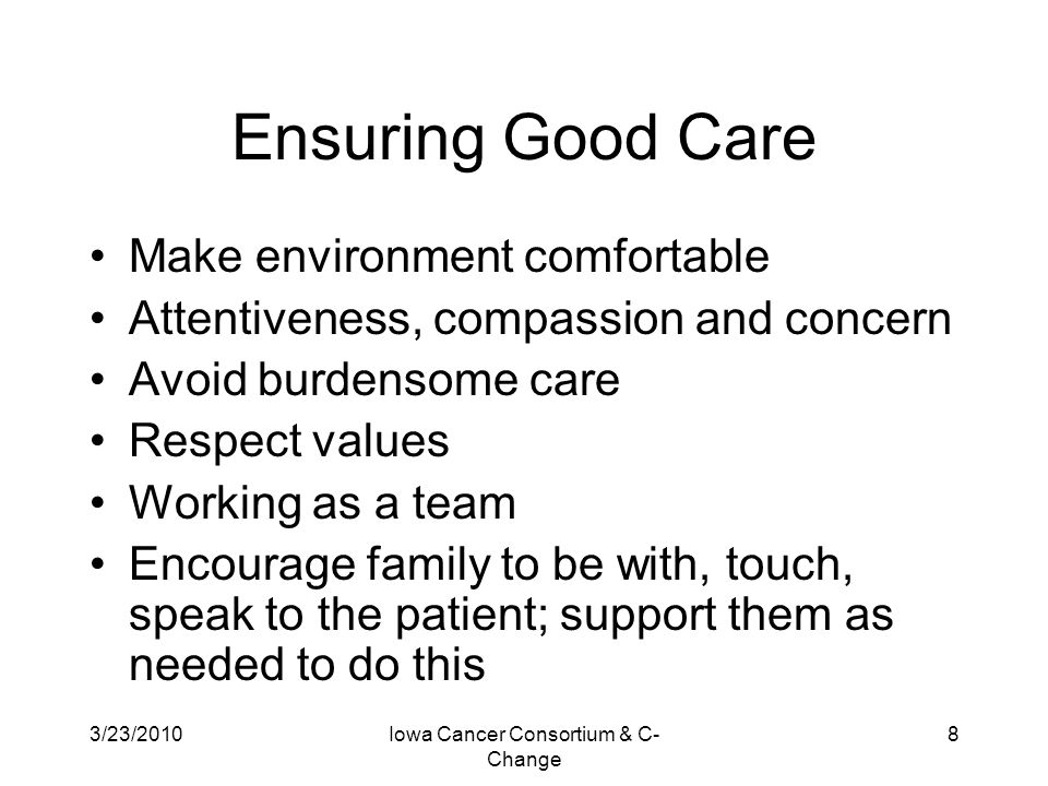 3/23/2010Iowa Cancer Consortium & C- Change 8 Ensuring Good Care Make environment comfortable Attentiveness, compassion and concern Avoid burdensome c