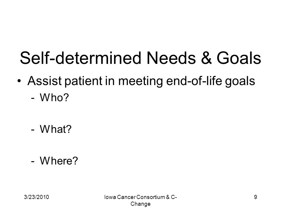 3/23/2010Iowa Cancer Consortium & C- Change 9 Self-determined Needs & Goals Assist patient in meeting end-of-life goals -Who? -What? -Where?