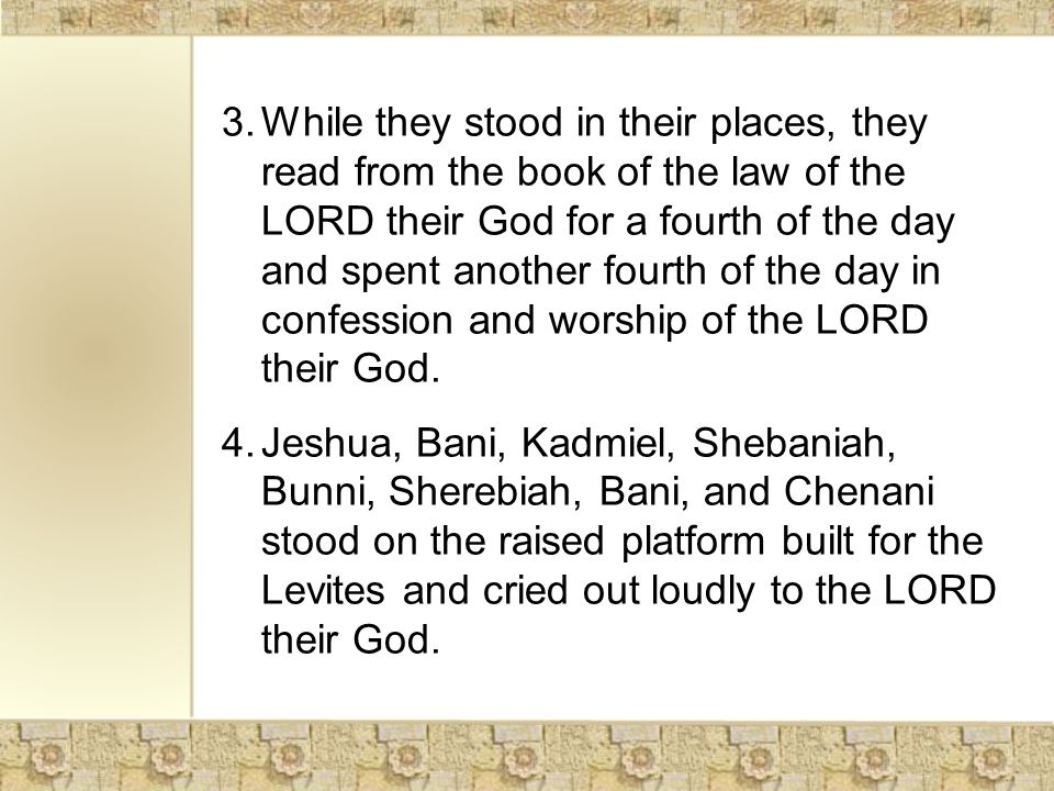 3.While they stood in their places, they read from the book of the law of the LORD their God for a fourth of the day and spent another fourth of the day in confession and worship of the LORD their God.