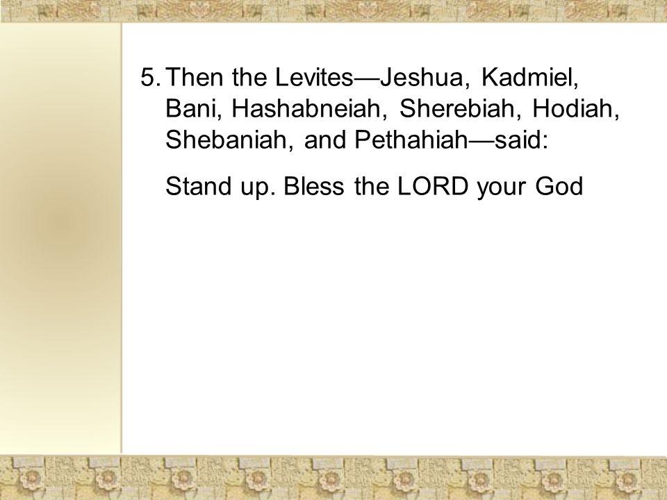 5.Then the Levites—Jeshua, Kadmiel, Bani, Hashabneiah, Sherebiah, Hodiah, Shebaniah, and Pethahiah—said: Stand up.