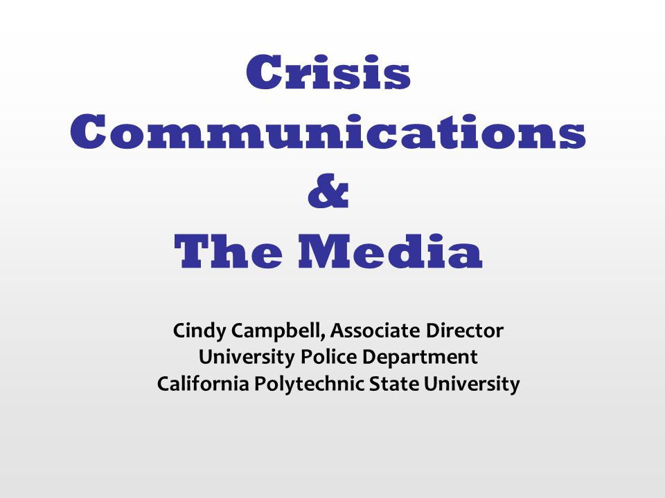 Crisis Communications & The Media Cindy Campbell, Associate Director University Police Department California Polytechnic State University
