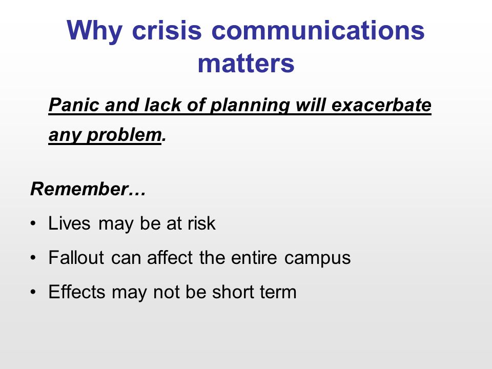 Why crisis communications matters Panic and lack of planning will exacerbate any problem. Remember… Lives may be at risk Fallout can affect the entire