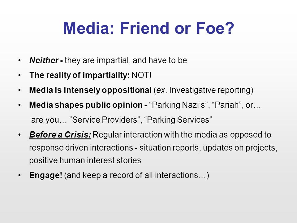 Media: Friend or Foe? Neither - they are impartial, and have to be The reality of impartiality: NOT! Media is intensely oppositional (ex. Investigativ