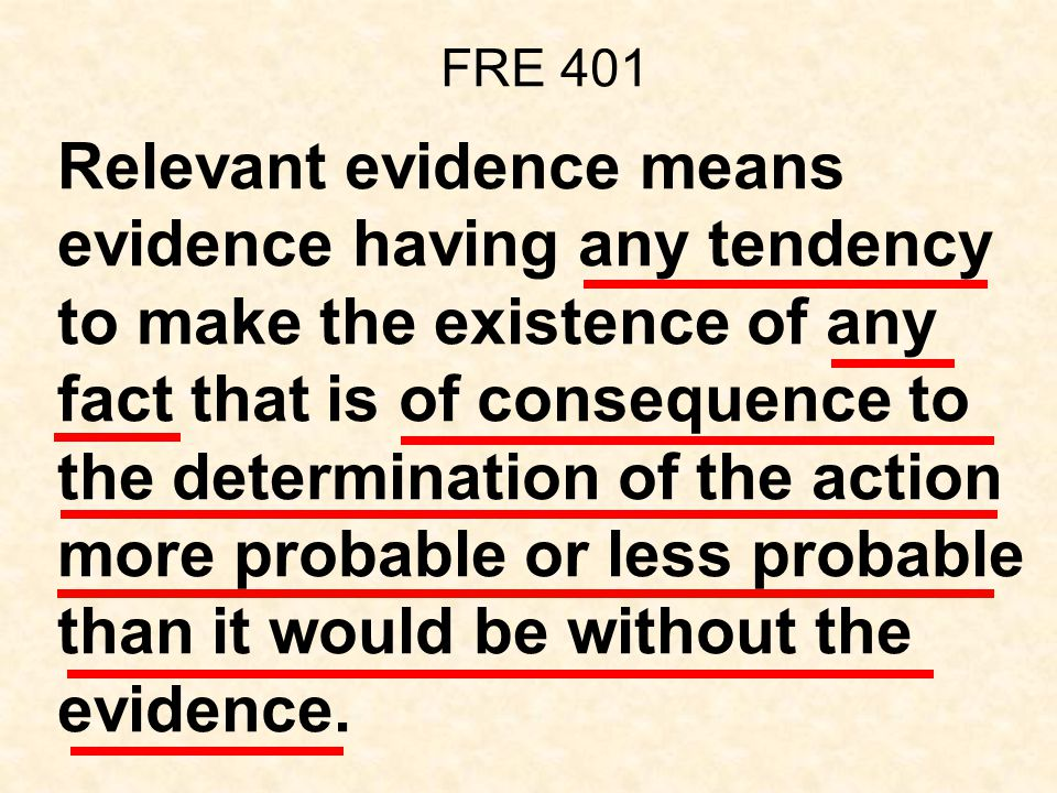 FRE 401 Relevant evidence means evidence having any tendency to make the existence of any fact that is of consequence to the determination of the action more probable or less probable than it would be without the evidence.