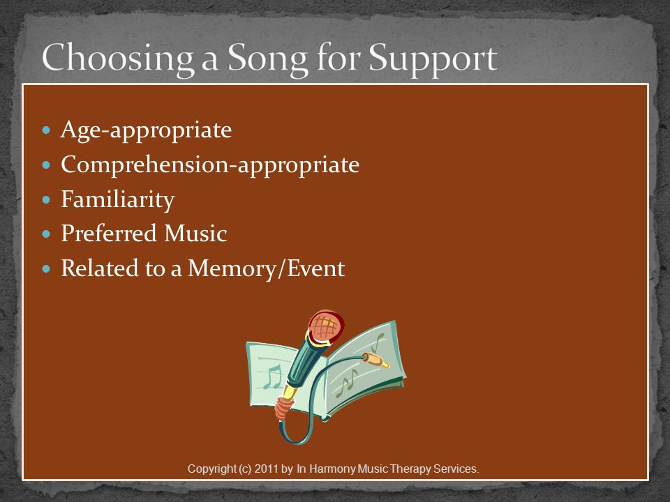 Age-appropriate Comprehension-appropriate Familiarity Preferred Music Related to a Memory/Event Copyright (c) 2011 by In Harmony Music Therapy Services.