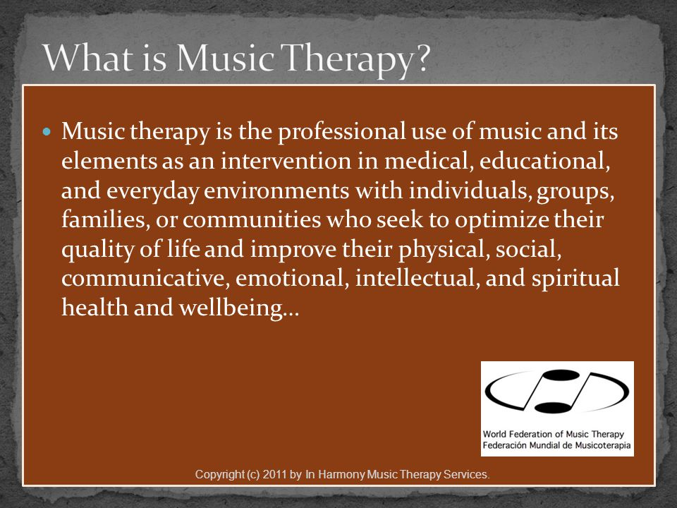 Music therapy is the professional use of music and its elements as an intervention in medical, educational, and everyday environments with individuals