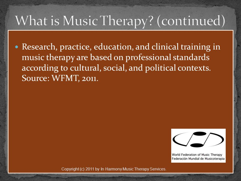 Research, practice, education, and clinical training in music therapy are based on professional standards according to cultural, social, and political