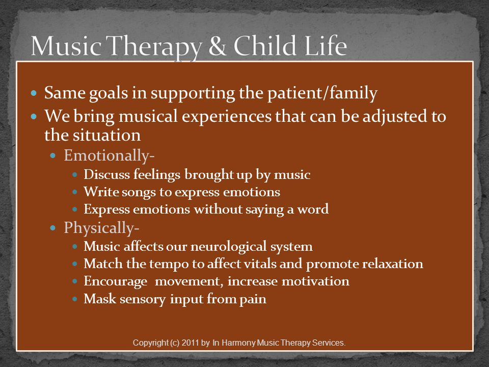 Same goals in supporting the patient/family We bring musical experiences that can be adjusted to the situation Emotionally- Discuss feelings brought up by music Write songs to express emotions Express emotions without saying a word Physically- Music affects our neurological system Match the tempo to affect vitals and promote relaxation Encourage movement, increase motivation Mask sensory input from pain Copyright (c) 2011 by In Harmony Music Therapy Services.