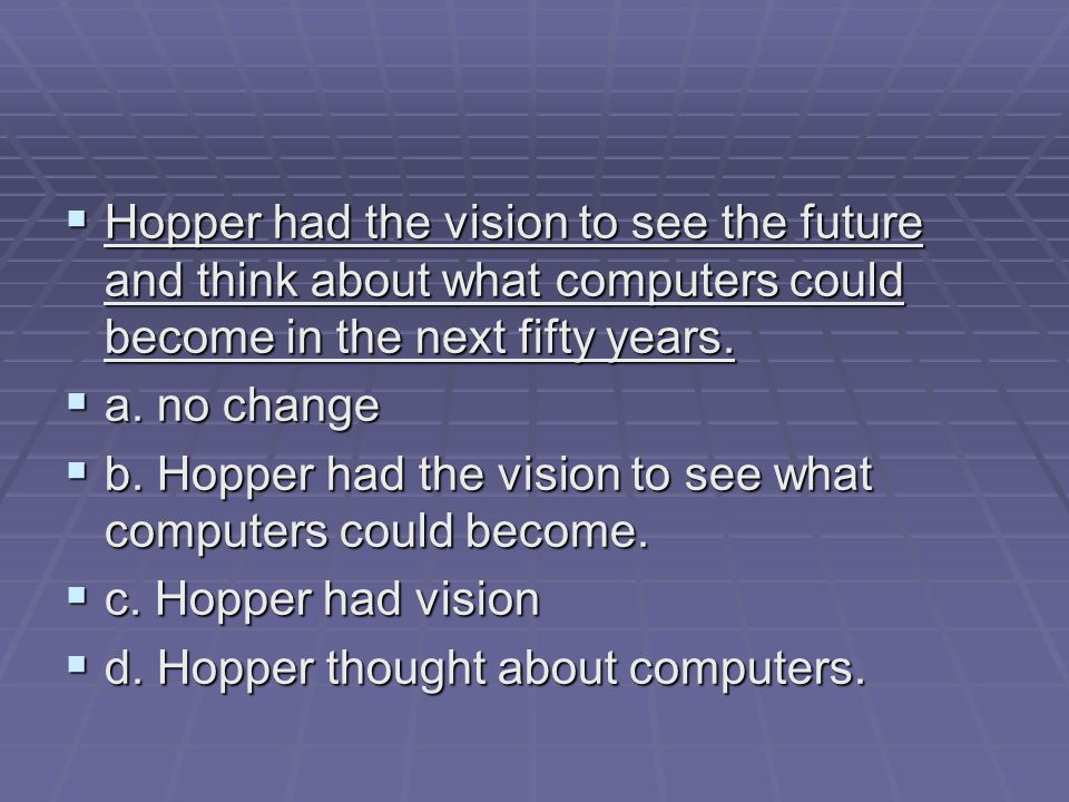  Hopper had the vision to see the future and think about what computers could become in the next fifty years.
