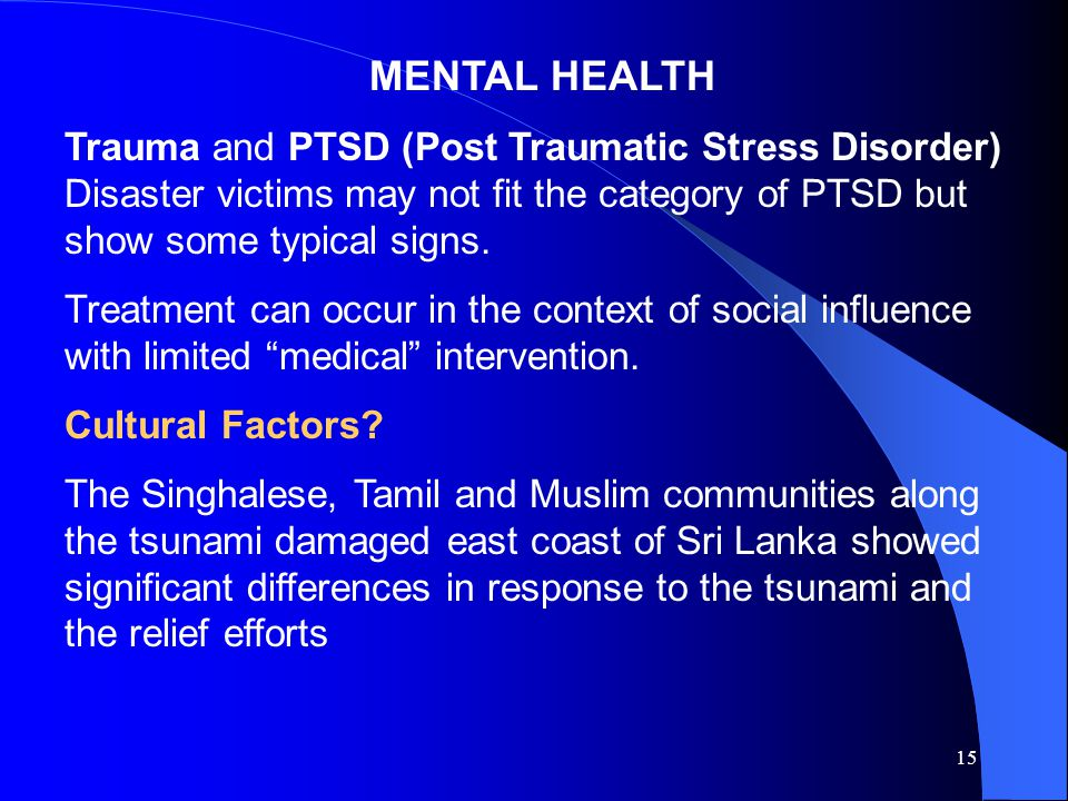 15 MENTAL HEALTH Trauma and PTSD (Post Traumatic Stress Disorder) Disaster victims may not fit the category of PTSD but show some typical signs.