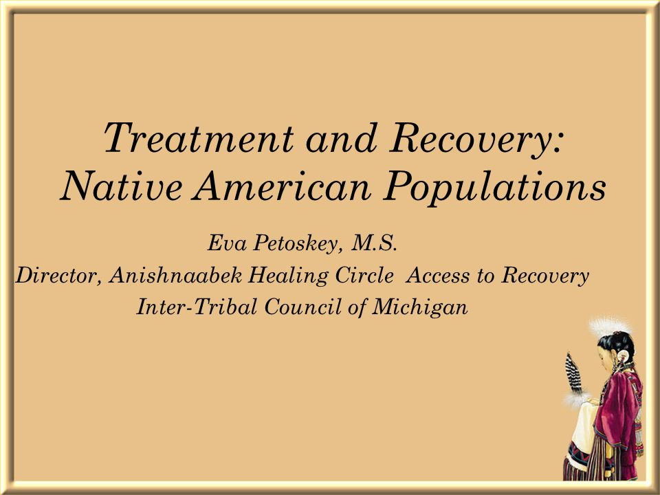 Treatment and Recovery: Native American Populations Eva Petoskey, M.S.