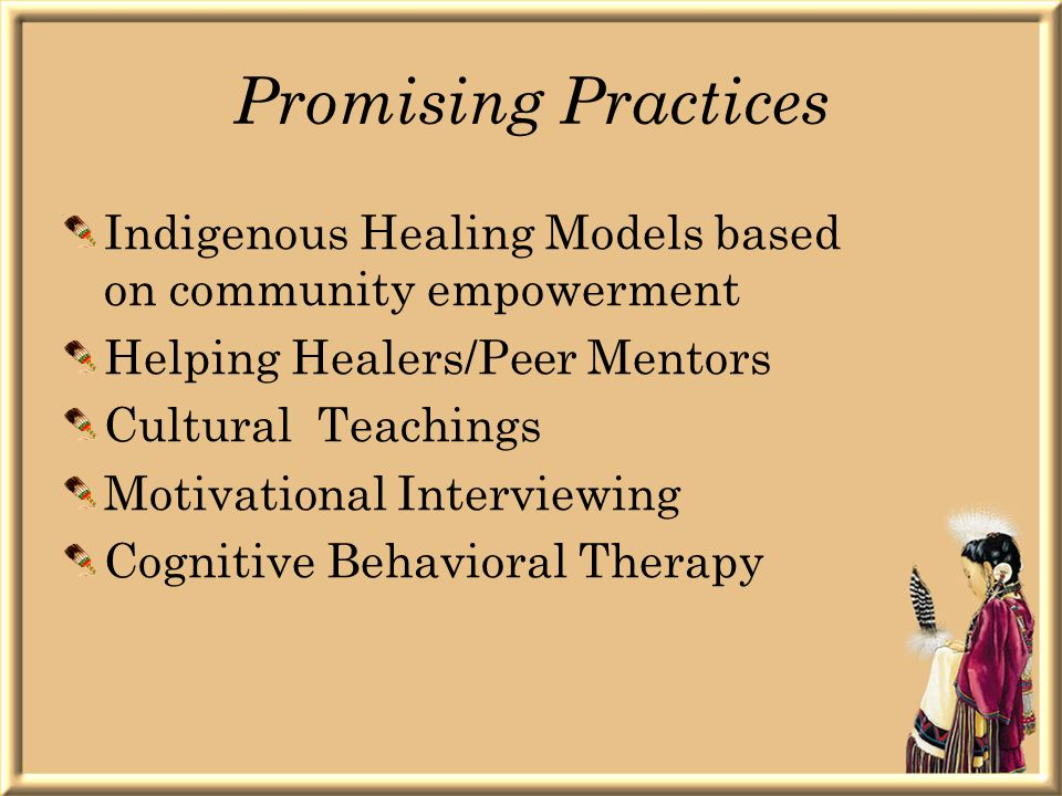 Promising Practices Indigenous Healing Models based on community empowerment Helping Healers/Peer Mentors Cultural Teachings Motivational Interviewing Cognitive Behavioral Therapy