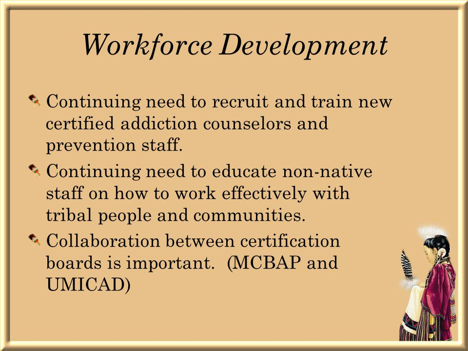 Workforce Development Continuing need to recruit and train new certified addiction counselors and prevention staff.