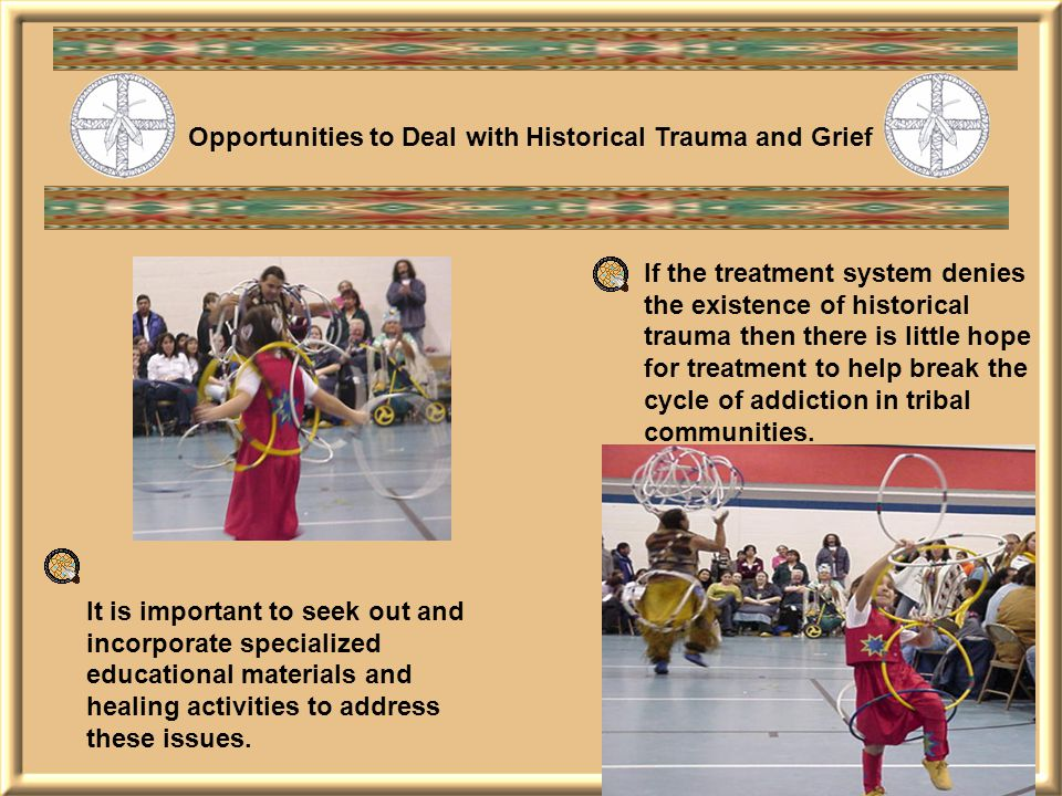 If the treatment system denies the existence of historical trauma then there is little hope for treatment to help break the cycle of addiction in tribal communities.