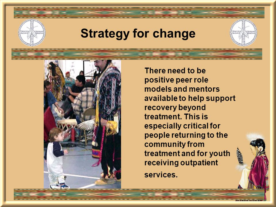 Strategy for change There need to be positive peer role models and mentors available to help support recovery beyond treatment.