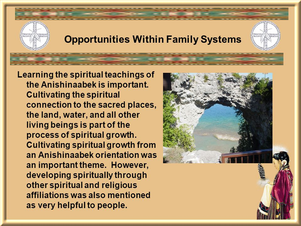 Opportunities Within Family Systems Learning the spiritual teachings of the Anishinaabek is important.
