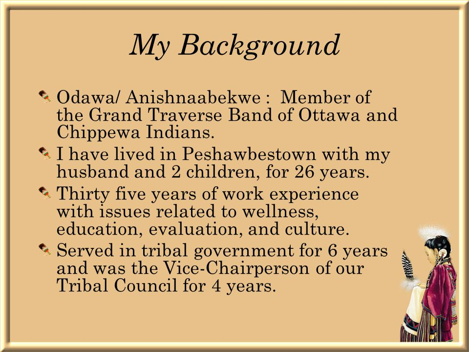 My Background Odawa/ Anishnaabekwe : Member of the Grand Traverse Band of Ottawa and Chippewa Indians.