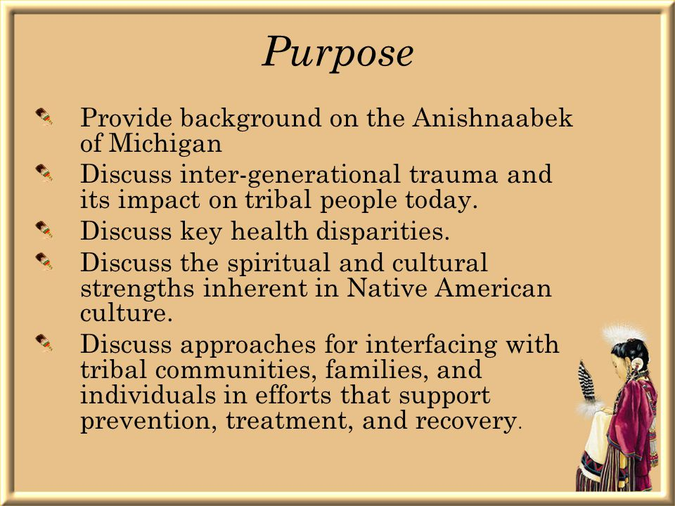 Purpose Provide background on the Anishnaabek of Michigan Discuss inter-generational trauma and its impact on tribal people today.
