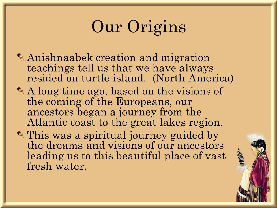 Our Origins Anishnaabek creation and migration teachings tell us that we have always resided on turtle island.