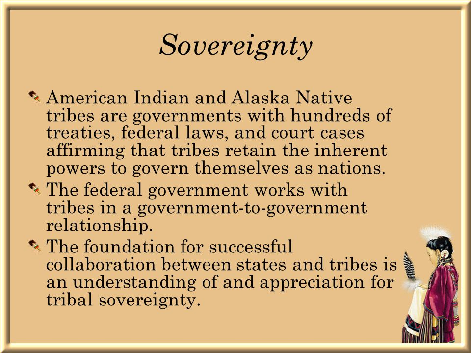 Sovereignty American Indian and Alaska Native tribes are governments with hundreds of treaties, federal laws, and court cases affirming that tribes retain the inherent powers to govern themselves as nations.