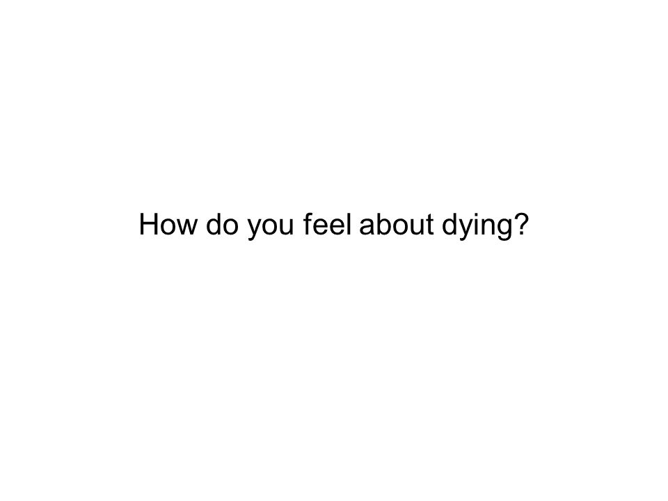 How do you feel about dying?