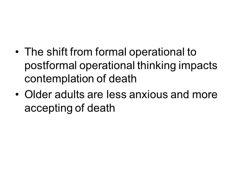 The shift from formal operational to postformal operational thinking impacts contemplation of death Older adults are less anxious and more accepting o