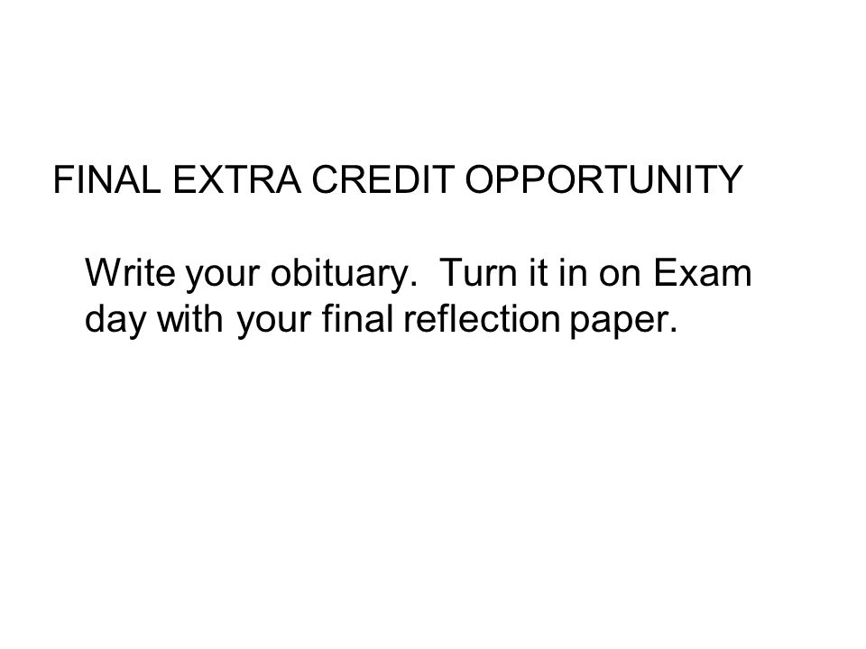 FINAL EXTRA CREDIT OPPORTUNITY Write your obituary. Turn it in on Exam day with your final reflection paper.