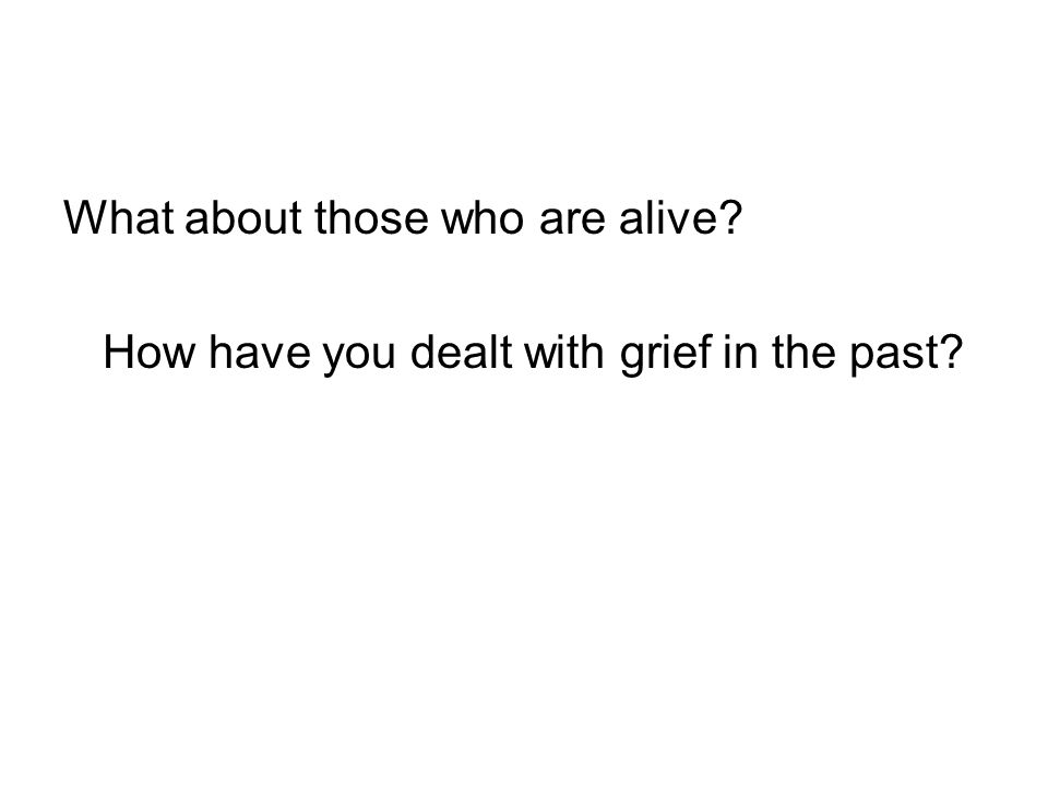 What about those who are alive? How have you dealt with grief in the past?