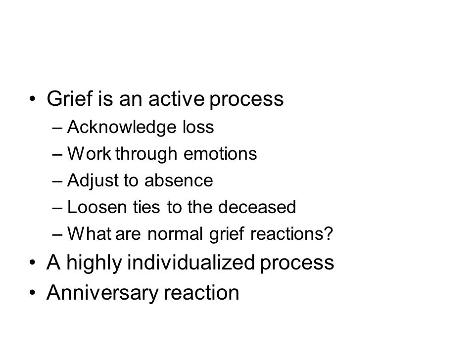 Grief is an active process –Acknowledge loss –Work through emotions –Adjust to absence –Loosen ties to the deceased –What are normal grief reactions?